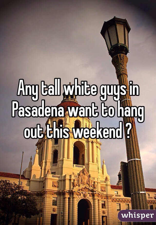 Any tall white guys in Pasadena want to hang out this weekend ?