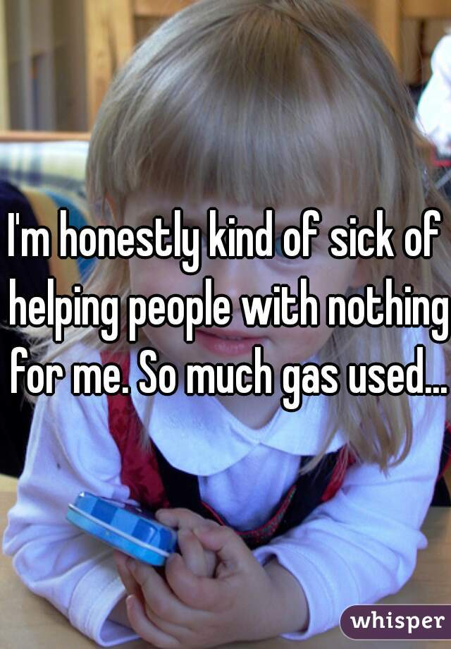 I'm honestly kind of sick of helping people with nothing for me. So much gas used...