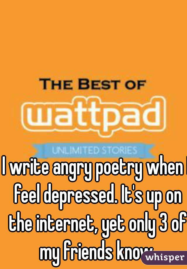 I write angry poetry when I feel depressed. It's up on the internet, yet only 3 of my friends know.