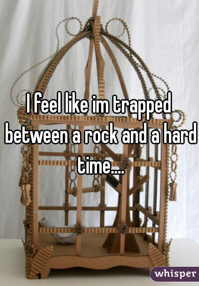 I feel like im trapped between a rock and a hard time....