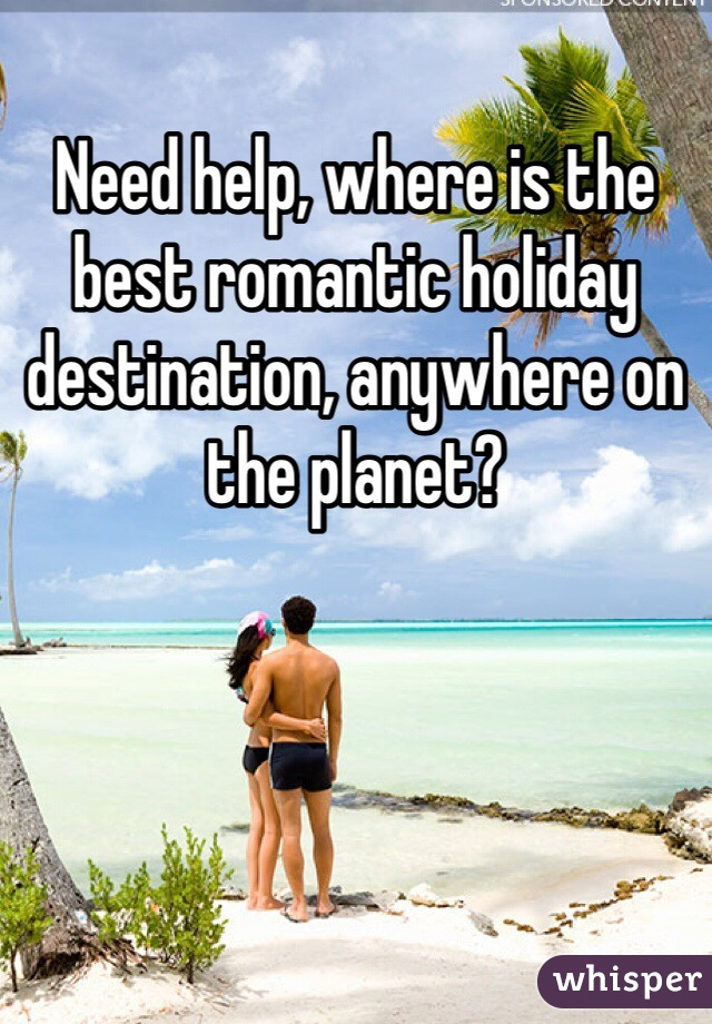 Need help, where is the best romantic holiday destination, anywhere on the planet?