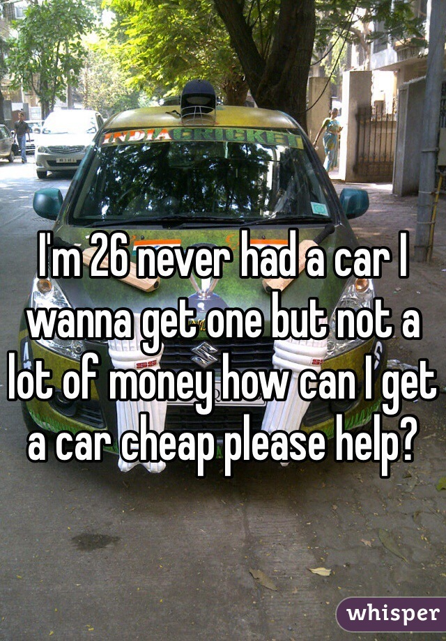 I'm 26 never had a car I wanna get one but not a lot of money how can I get a car cheap please help?