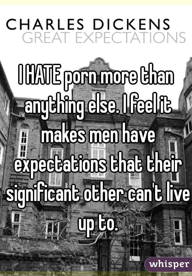 I HATE porn more than anything else. I feel it makes men have expectations that their significant other can't live up to.