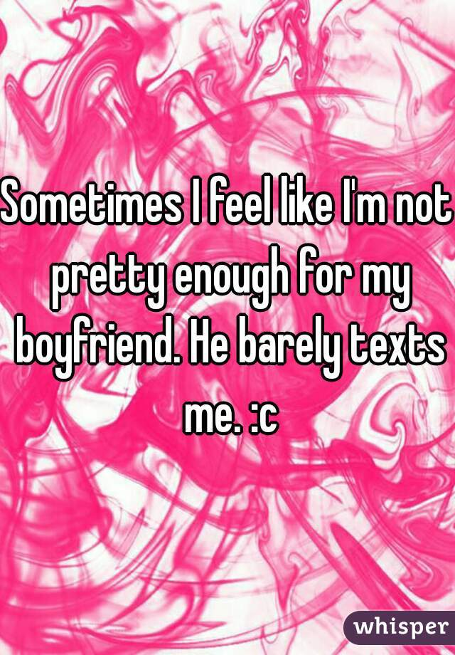 Sometimes I feel like I'm not pretty enough for my boyfriend. He barely texts me. :c