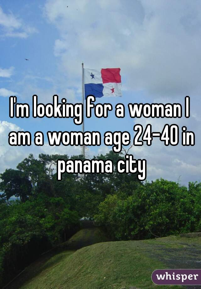 I'm looking for a woman I am a woman age 24-40 in panama city
