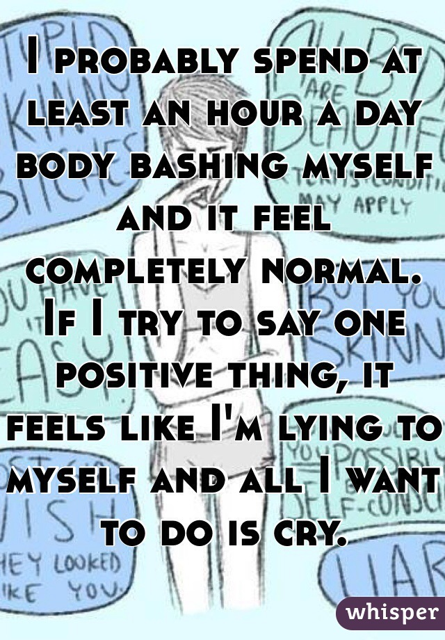 I probably spend at least an hour a day body bashing myself and it feel completely normal. If I try to say one positive thing, it feels like I'm lying to myself and all I want to do is cry.