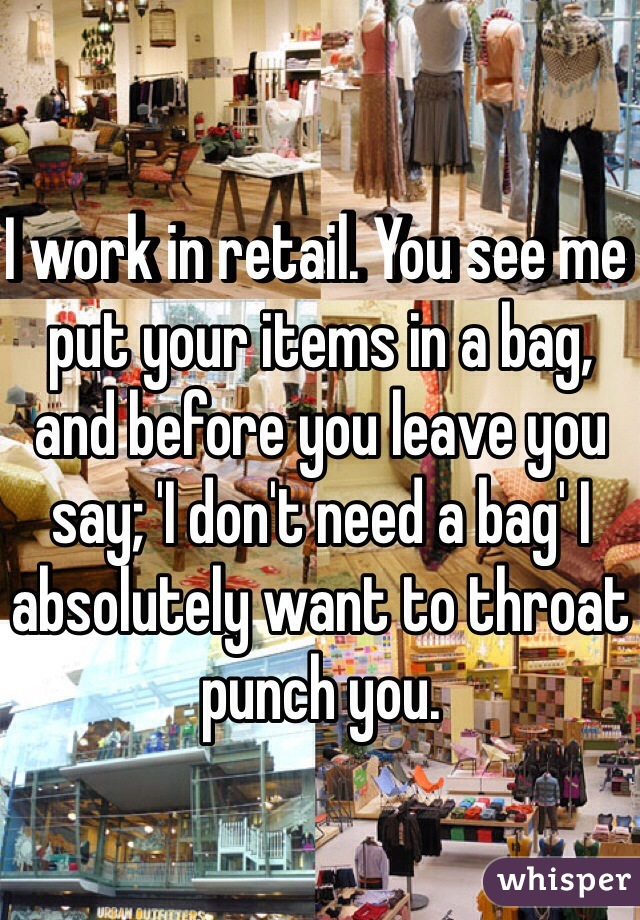 I work in retail. You see me put your items in a bag, and before you leave you say; 'I don't need a bag' I absolutely want to throat punch you.