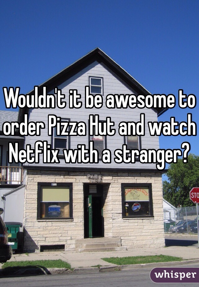 Wouldn't it be awesome to order Pizza Hut and watch Netflix with a stranger?
