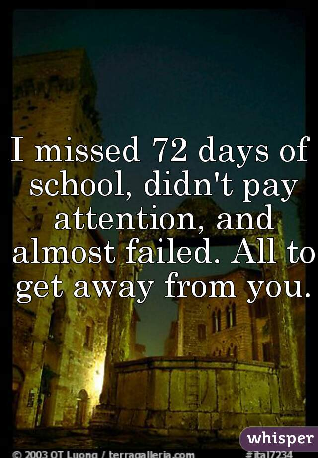 I missed 72 days of school, didn't pay attention, and almost failed. All to get away from you.