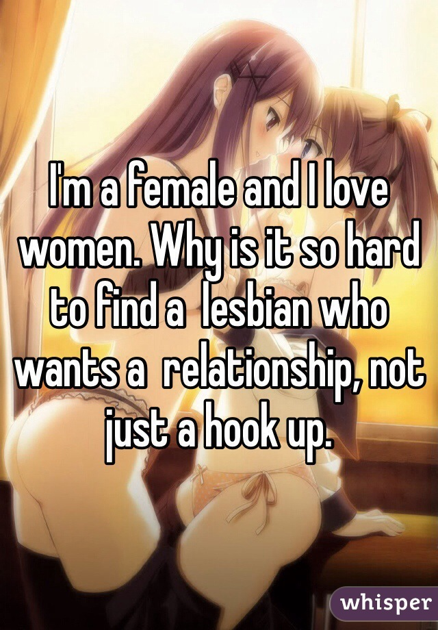 I'm a female and I love women. Why is it so hard to find a  lesbian who wants a  relationship, not just a hook up.