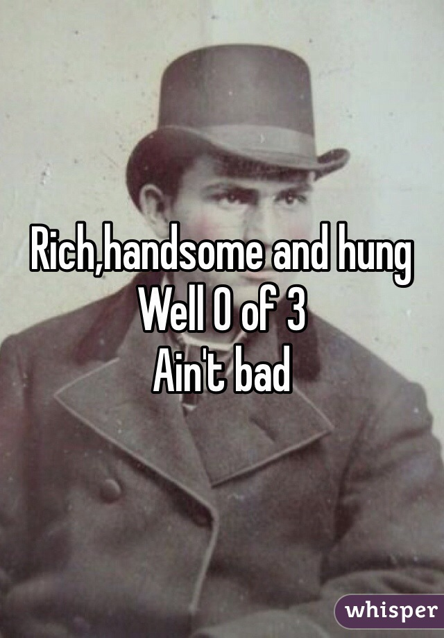Rich,handsome and hung  Well 0 of 3 Ain't bad