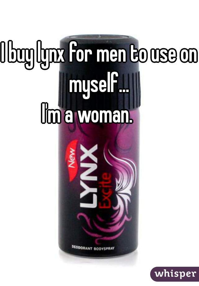 I buy lynx for men to use on myself...  I'm a woman.