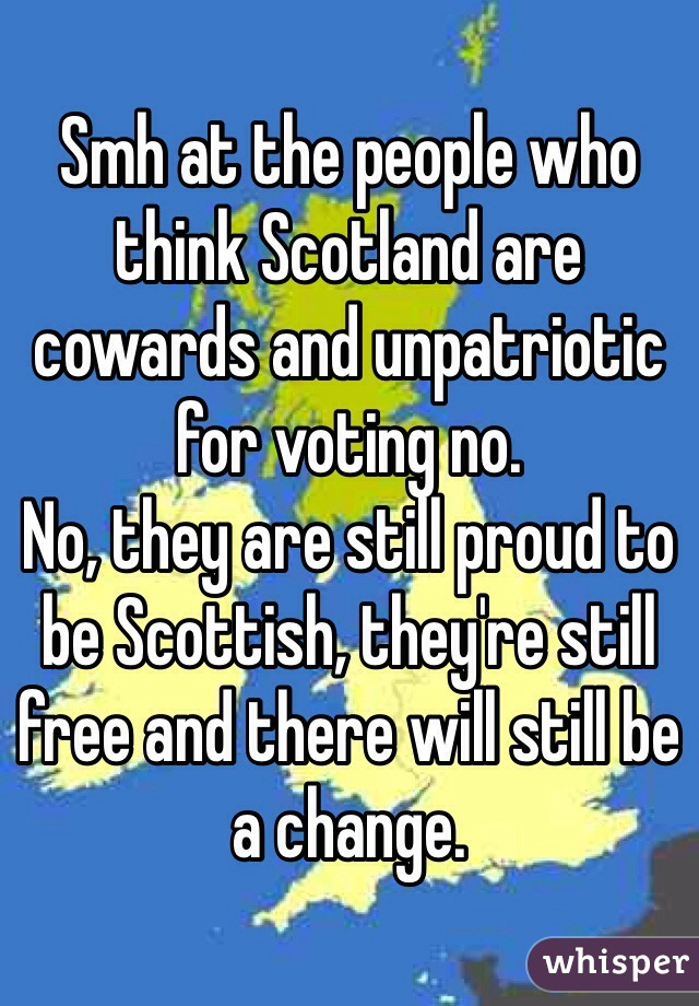 Smh at the people who think Scotland are cowards and unpatriotic for voting no.  No, they are still proud to be Scottish, they're still free and there will still be a change.