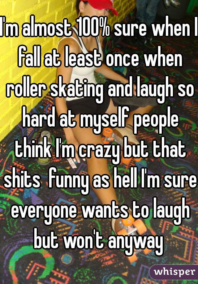 I'm almost 100% sure when I fall at least once when roller skating and laugh so hard at myself people think I'm crazy but that shits  funny as hell I'm sure everyone wants to laugh but won't anyway