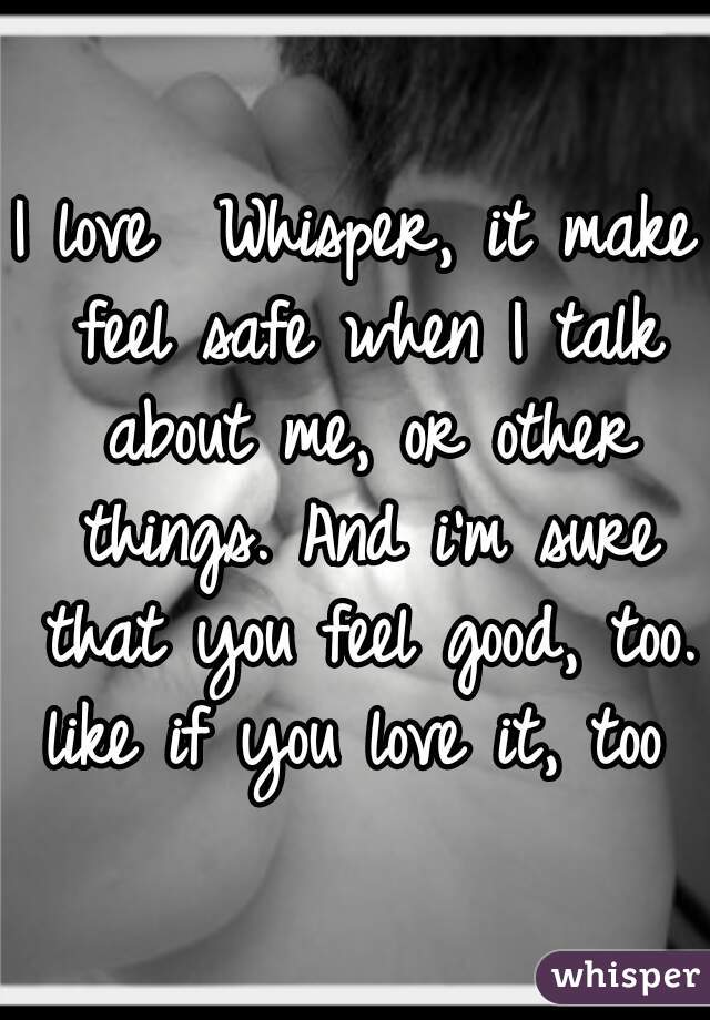I love  Whisper, it make feel safe when I talk about me, or other things. And i'm sure that you feel good, too.    like if you love it, too