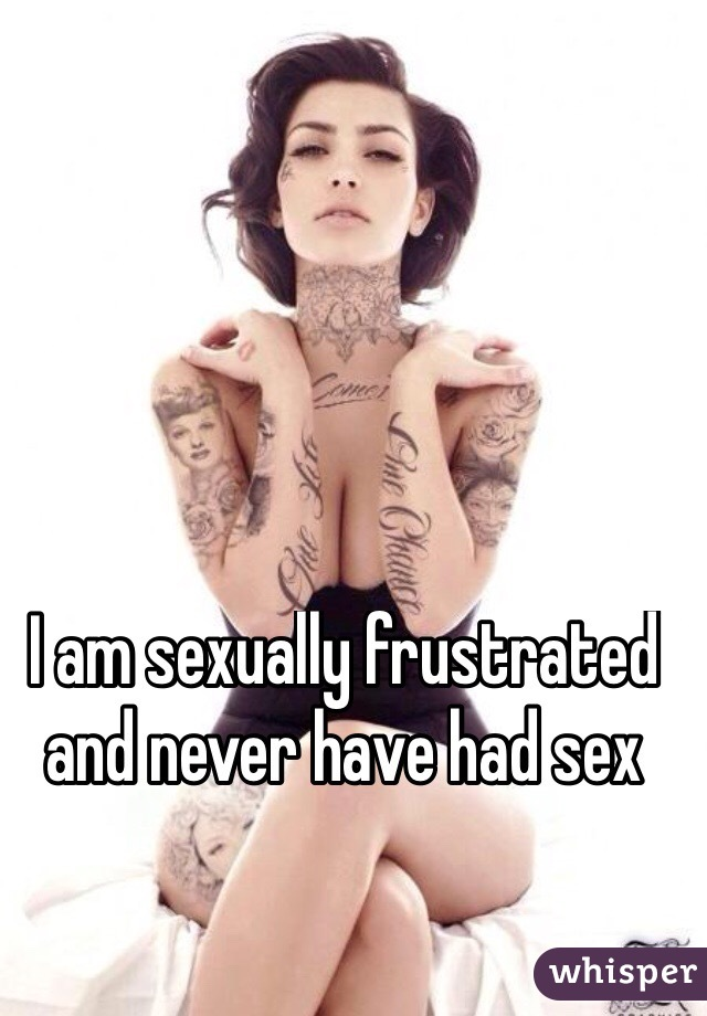 I am sexually frustrated and never have had sex