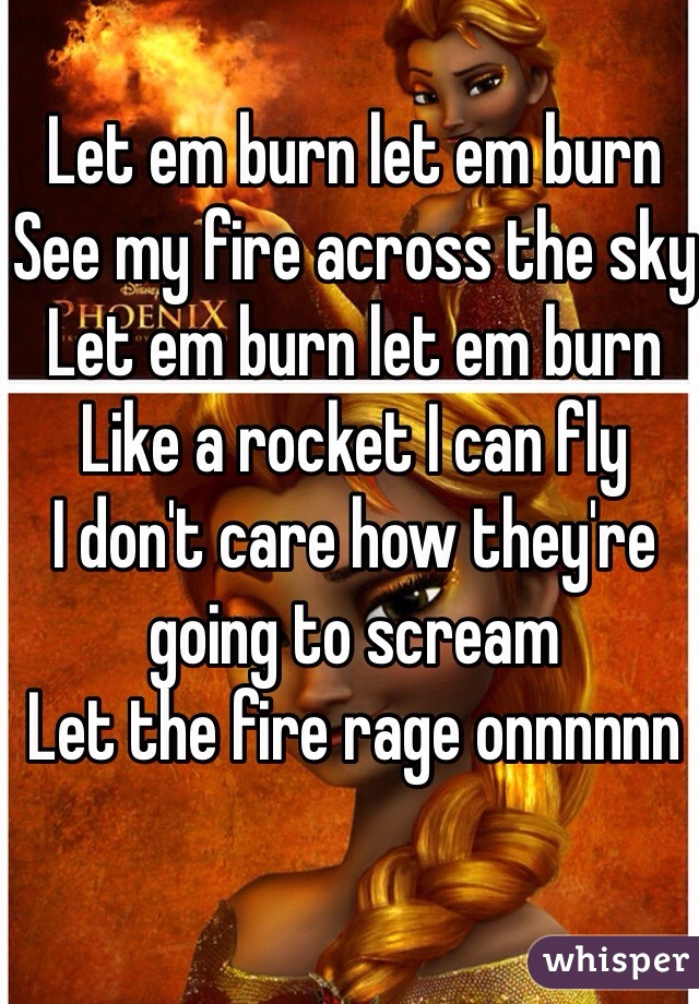 Let em burn let em burn See my fire across the sky Let em burn let em burn Like a rocket I can fly I don't care how they're going to scream Let the fire rage onnnnnn