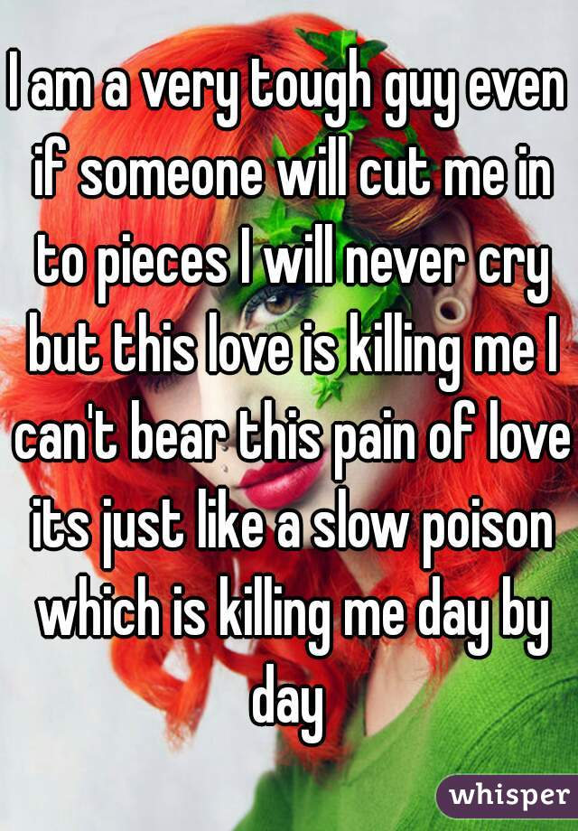 I am a very tough guy even if someone will cut me in to pieces I will never cry but this love is killing me I can't bear this pain of love its just like a slow poison which is killing me day by day