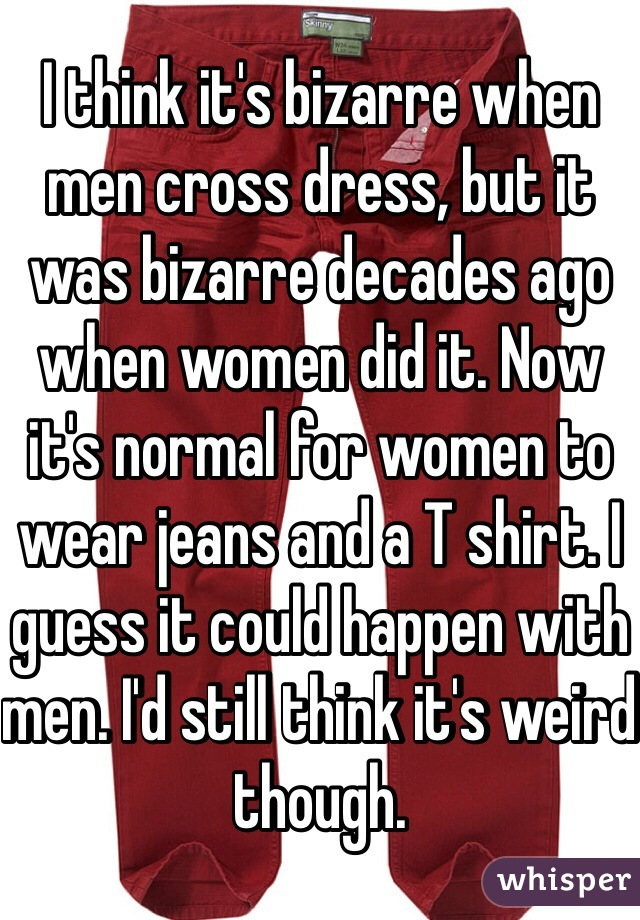 I think it's bizarre when men cross dress, but it was bizarre decades ago when women did it. Now it's normal for women to wear jeans and a T shirt. I guess it could happen with men. I'd still think it's weird though.