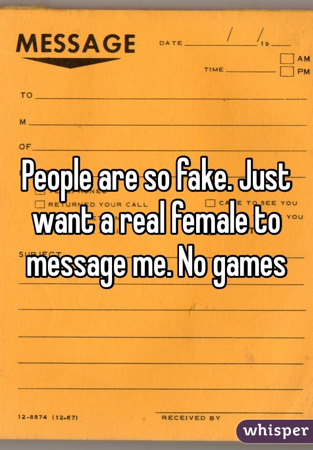 People are so fake. Just want a real female to message me. No games