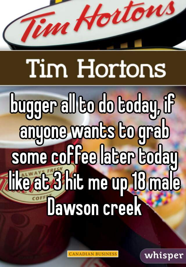 bugger all to do today, if anyone wants to grab some coffee later today like at 3 hit me up 18 male Dawson creek