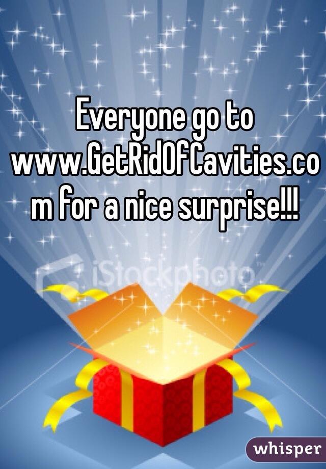 Everyone go to www.GetRidOfCavities.com for a nice surprise!!!