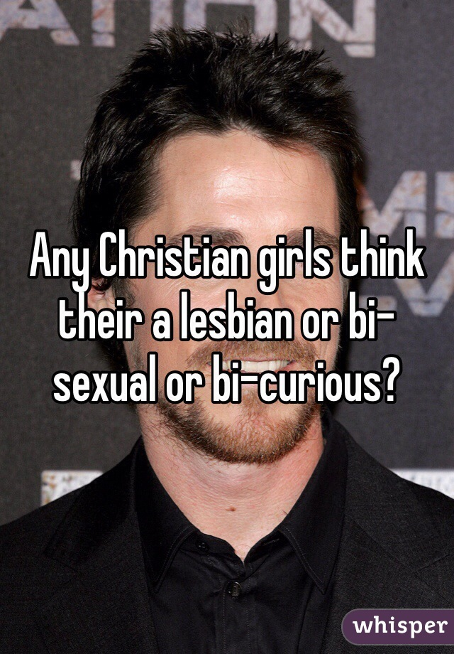 Any Christian girls think their a lesbian or bi-sexual or bi-curious?