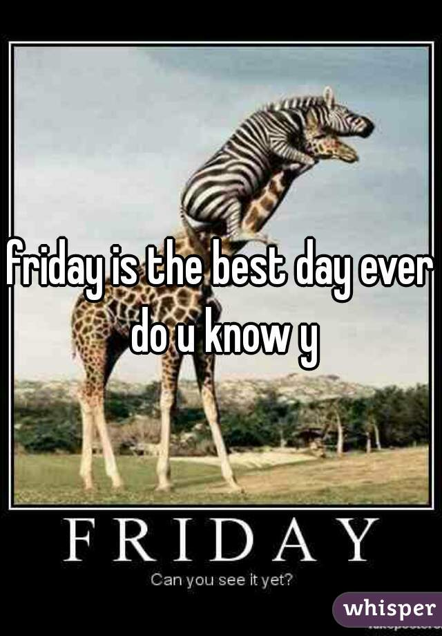 friday is the best day ever do u know y