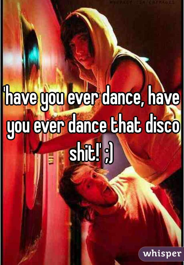 'have you ever dance, have you ever dance that disco shit!' ;)