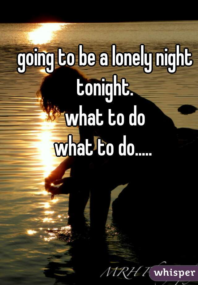 going to be a lonely night tonight.  what to do what to do.....