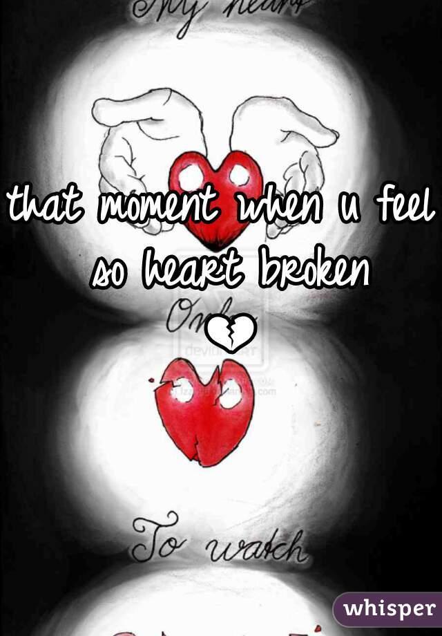 that moment when u feel so heart broken 💔😢
