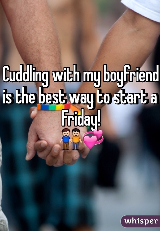 Cuddling with my boyfriend is the best way to start a Friday! 👬💞