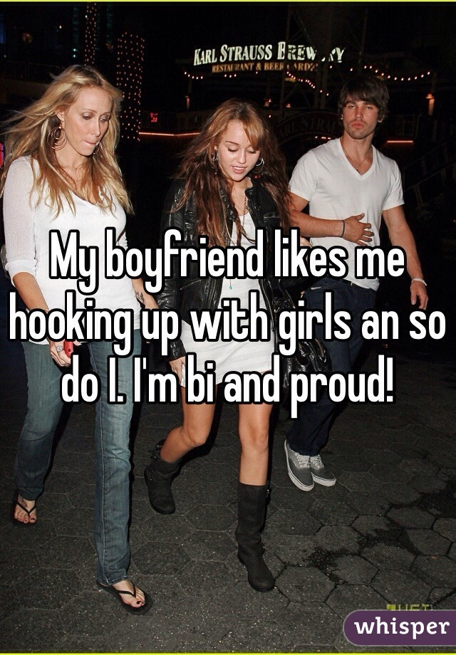 My boyfriend likes me hooking up with girls an so do I. I'm bi and proud!