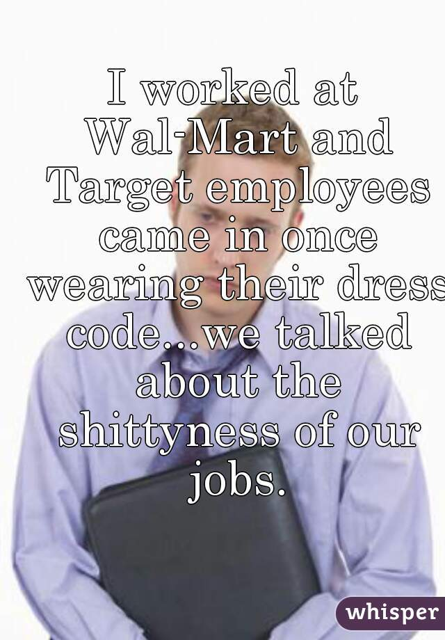 I worked at Wal-Mart and Target employees came in once wearing their dress code...we talked about the shittyness of our jobs.
