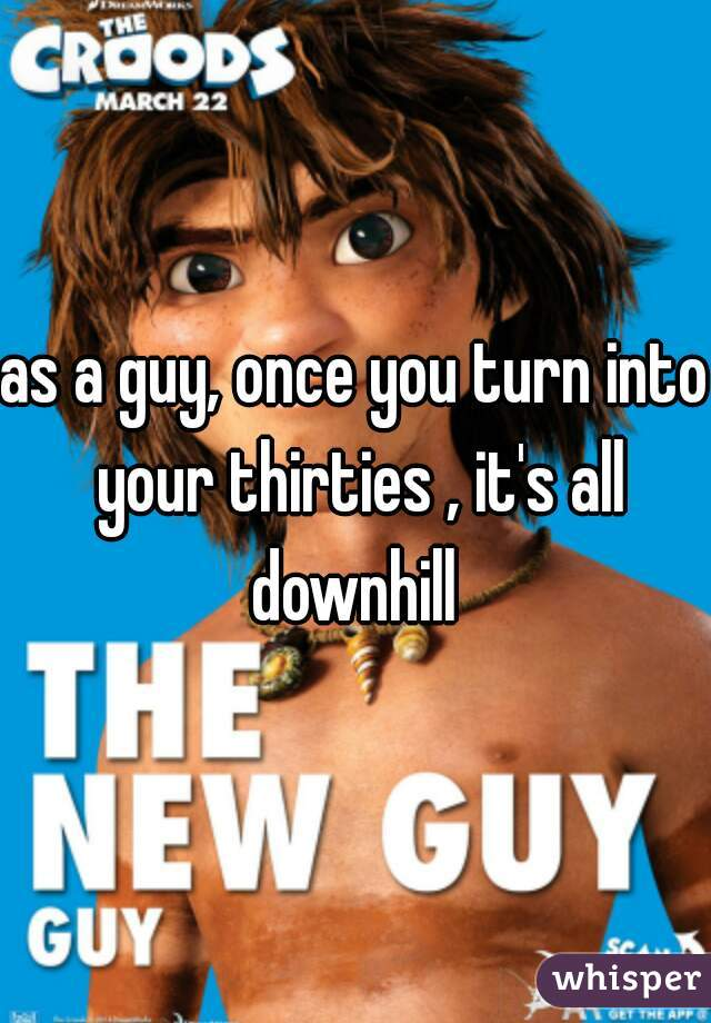 as a guy, once you turn into your thirties , it's all downhill