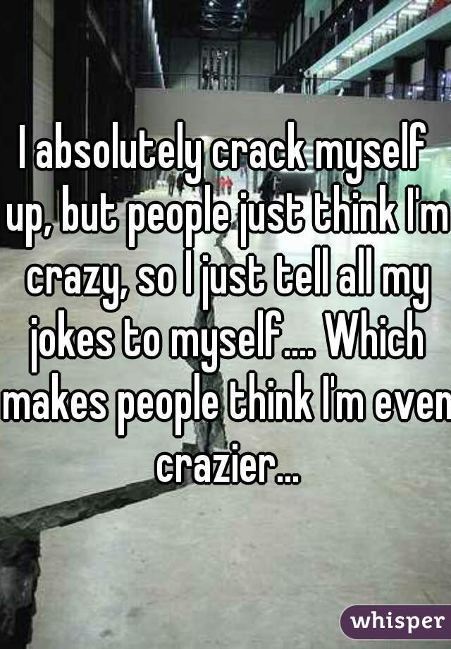 I absolutely crack myself up, but people just think I'm crazy, so I just tell all my jokes to myself.... Which makes people think I'm even crazier...