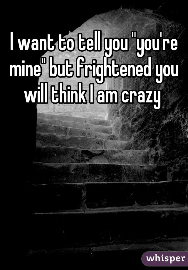 "I want to tell you ""you're mine"" but frightened you will think I am crazy"