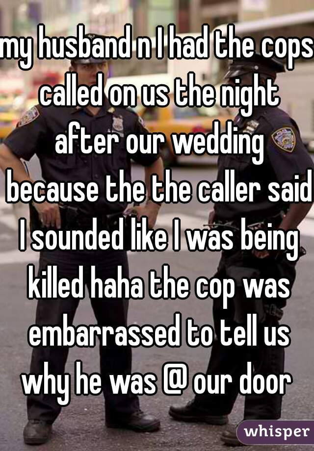 my husband n I had the cops called on us the night after our wedding because the the caller said I sounded like I was being killed haha the cop was embarrassed to tell us why he was @ our door
