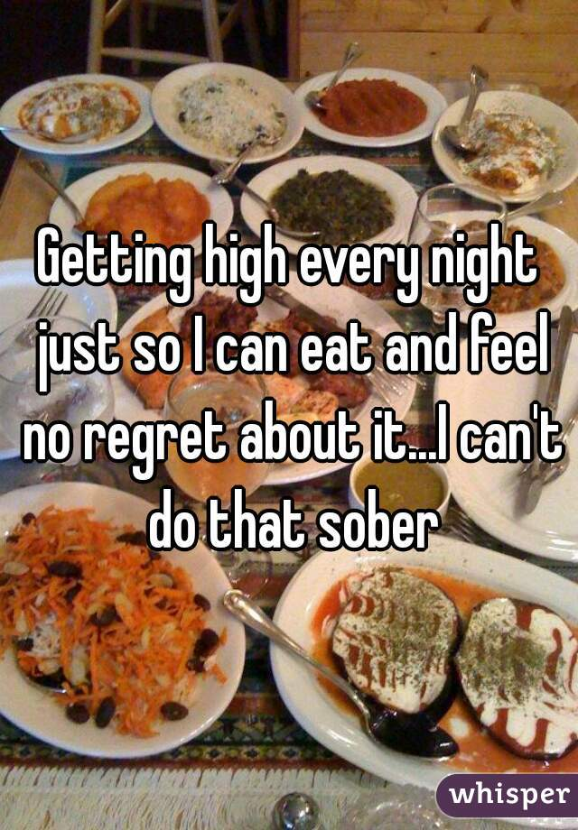 Getting high every night just so I can eat and feel no regret about it...I can't do that sober