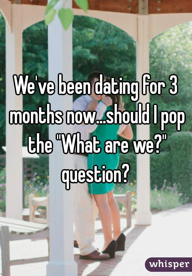 """We've been dating for 3 months now...should I pop the """"What are we?"""" question?"""
