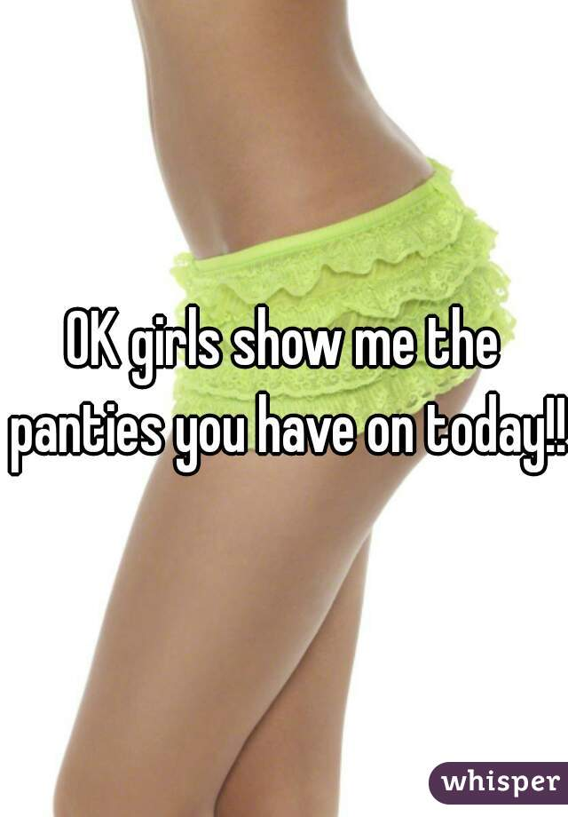 OK girls show me the panties you have on today!!!