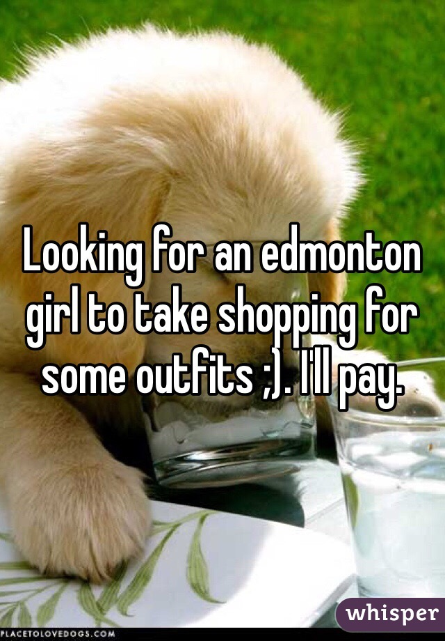 Looking for an edmonton girl to take shopping for some outfits ;). I'll pay.