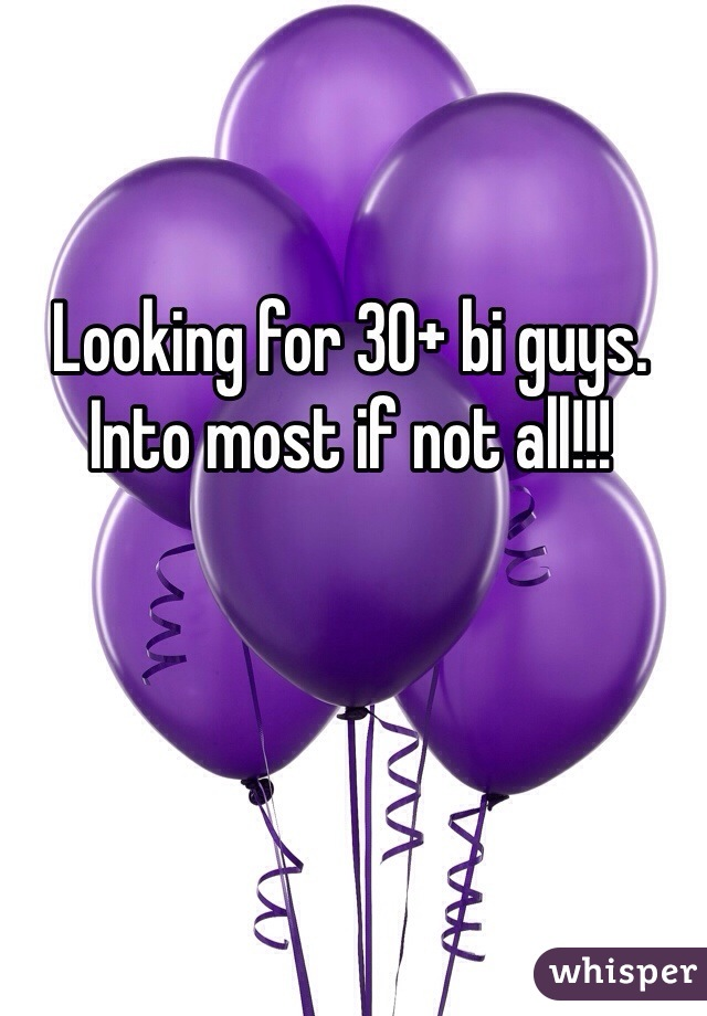 Looking for 30+ bi guys.  Into most if not all!!!