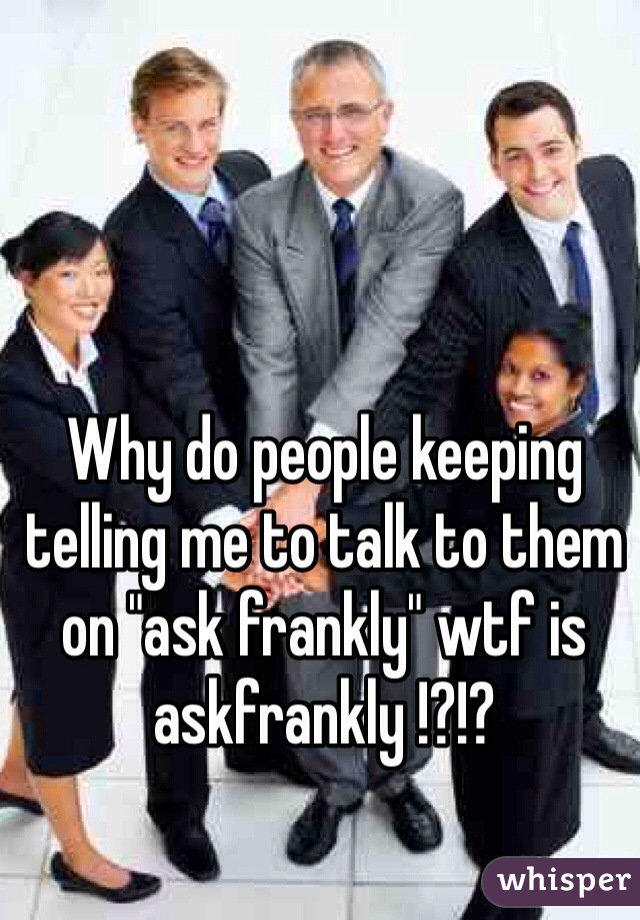 """Why do people keeping telling me to talk to them on """"ask frankly"""" wtf is askfrankly !?!?"""