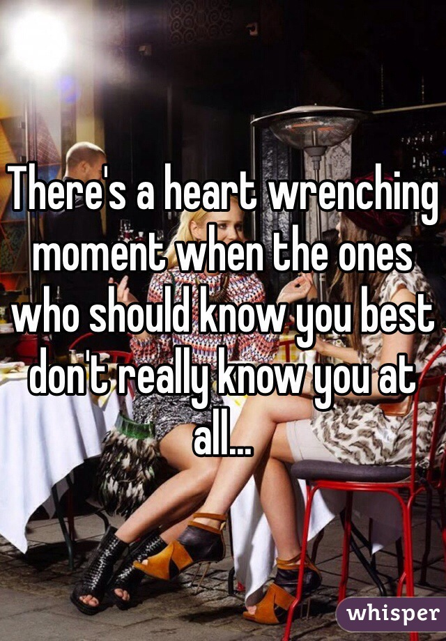 There's a heart wrenching moment when the ones who should know you best don't really know you at all...