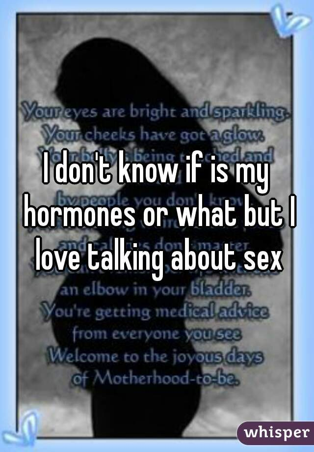 I don't know if is my hormones or what but I love talking about sex