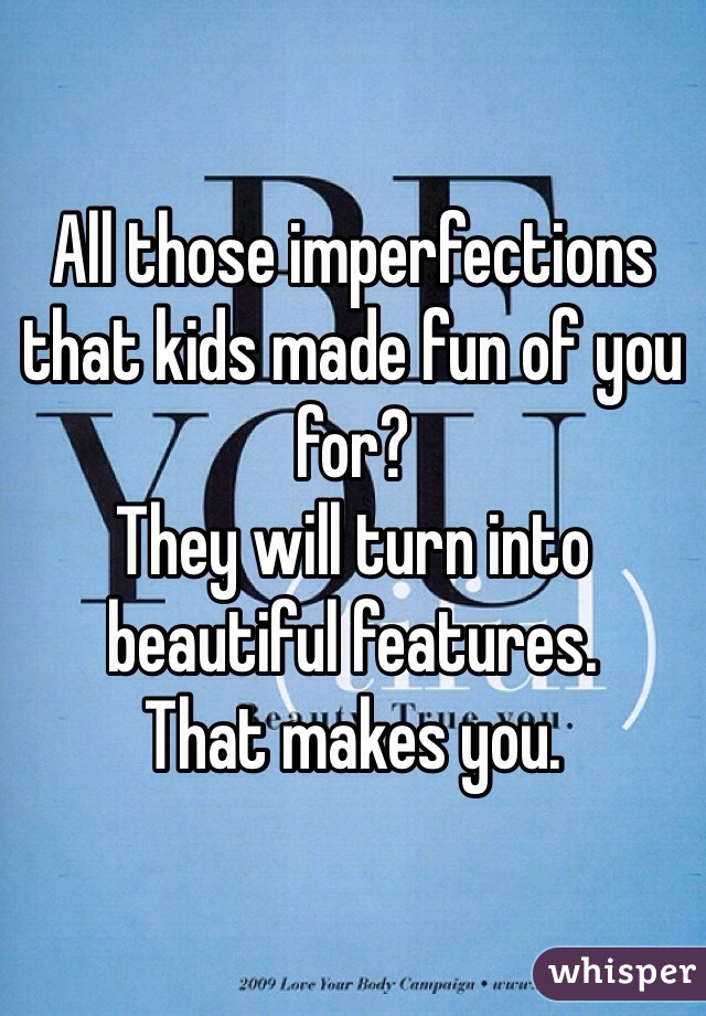 All those imperfections that kids made fun of you for?  They will turn into beautiful features.  That makes you.