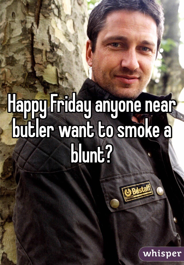 Happy Friday anyone near butler want to smoke a blunt?