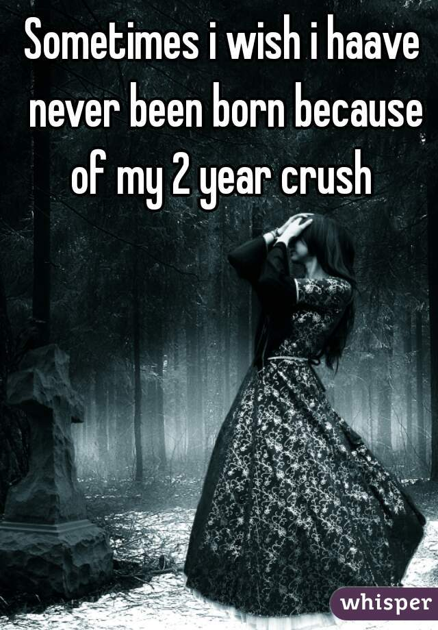 Sometimes i wish i haave never been born because of my 2 year crush