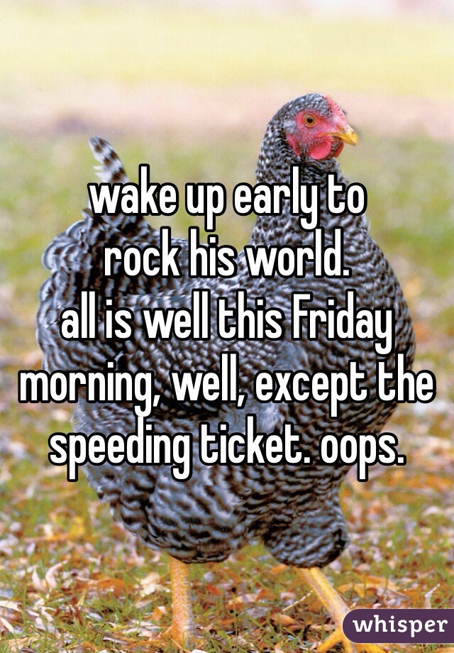 wake up early to  rock his world. all is well this Friday morning, well, except the speeding ticket. oops.